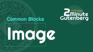 2 Minute Gutenberg – Common Blocks – Image – WordPress 5.0