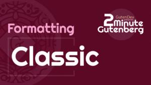 2 Minute Gutenberg – Formatting Blocks – Classic Editor – WordPress 5.0