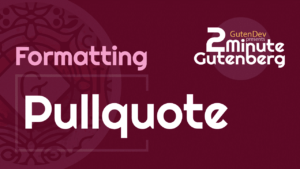 2 Minute Gutenberg – Formatting Blocks – Pullqoute – WordPress 5.0