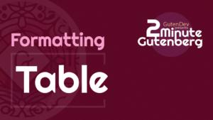 2 Minute Gutenberg – Formatting Blocks – Table – WordPress 5.0
