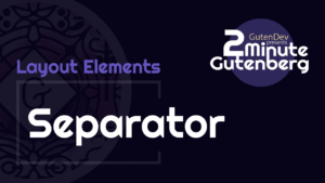 2 Minute Gutenberg – Layout Elements Blocks – Separator – WordPress 5.0